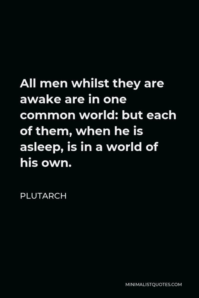 Plutarch Quote - All men whilst they are awake are in one common world: but each of them, when he is asleep, is in a world of his own.