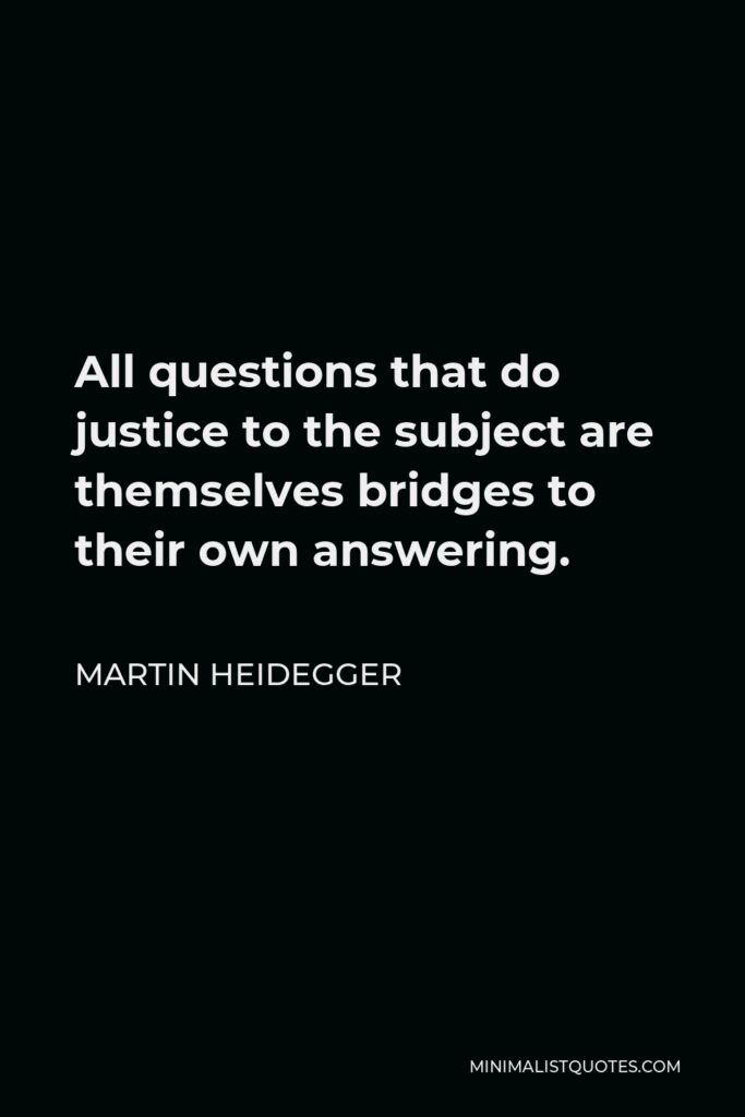 Martin Heidegger Quote - All questions that do justice to the subject are themselves bridges to their own answering.