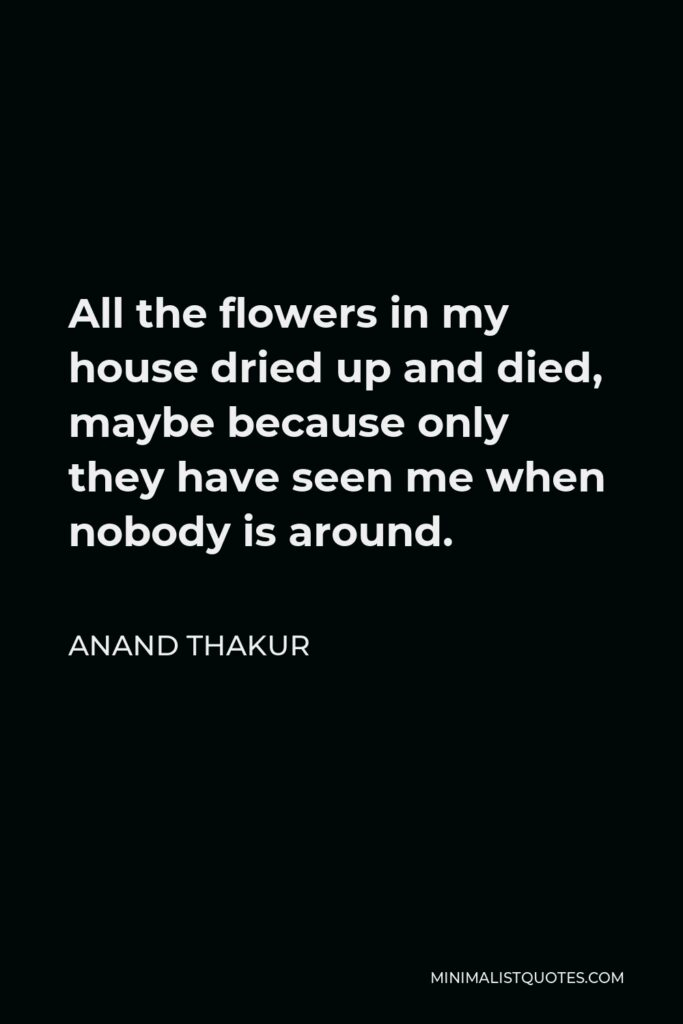 Anand Thakur Quote - All the flowers in my house dried up and died, maybe because only they have seen me when nobody is around.