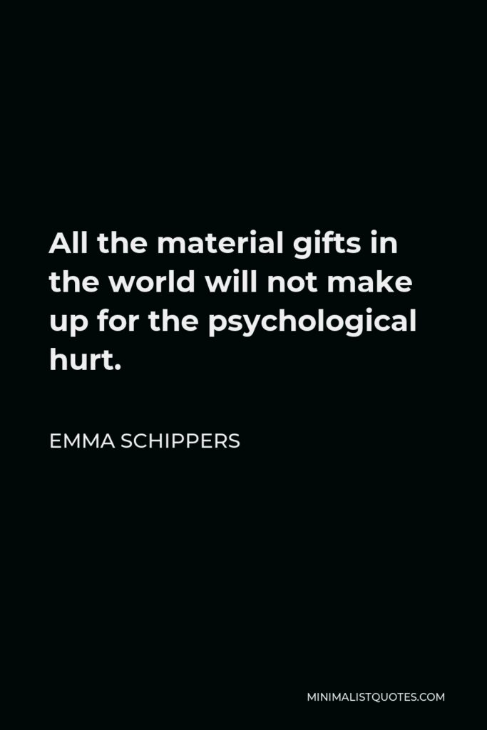 Emma Schippers Quote - All the material gifts in the world will not make up for the psychological hurt.