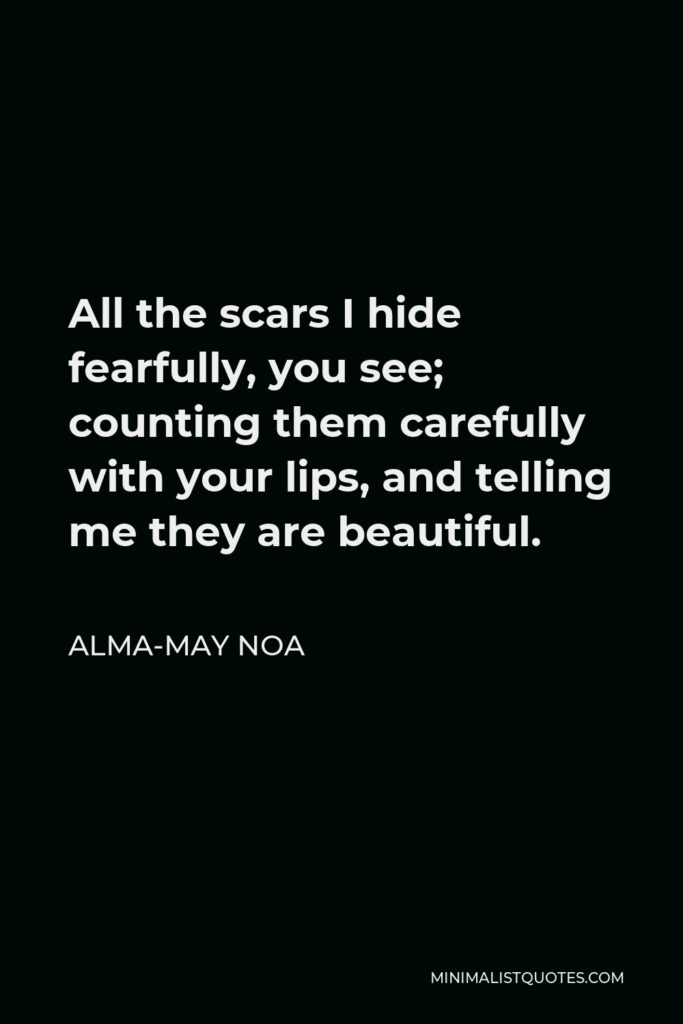 Alma-May Noa Quote - All the scars I hide fearfully, you see; counting them carefully with your lips, and telling me they are beautiful.