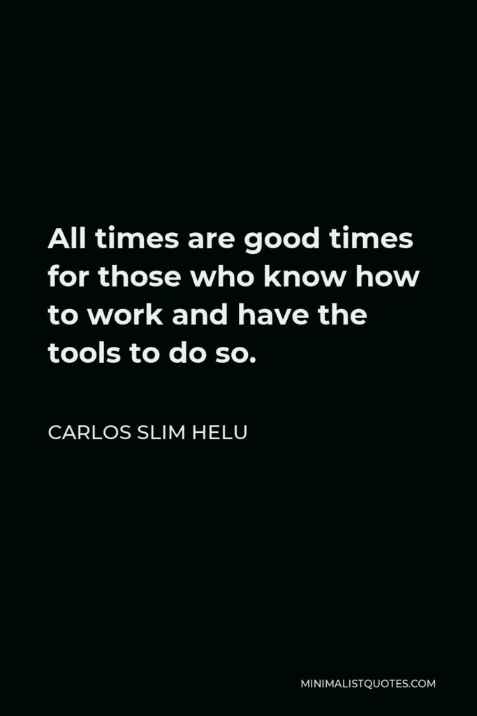 Carlos Slim Helu Quote - All times are good times for those who know how to work and have the tools to do so.