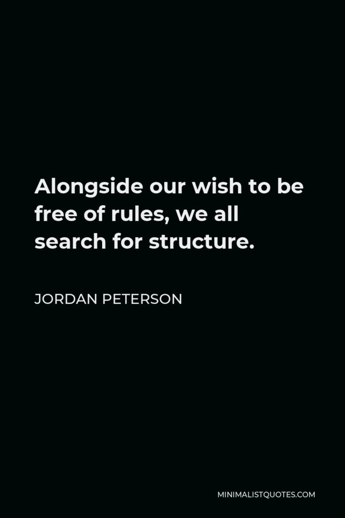 Jordan Peterson Quote - Alongside our wish to be free of rules, we all search for structure.
