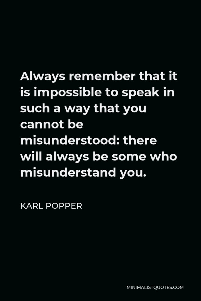 Karl Popper Quote - Always remember that it is impossible to speak in such a way that you cannot be misunderstood: there will always be some who misunderstand you.