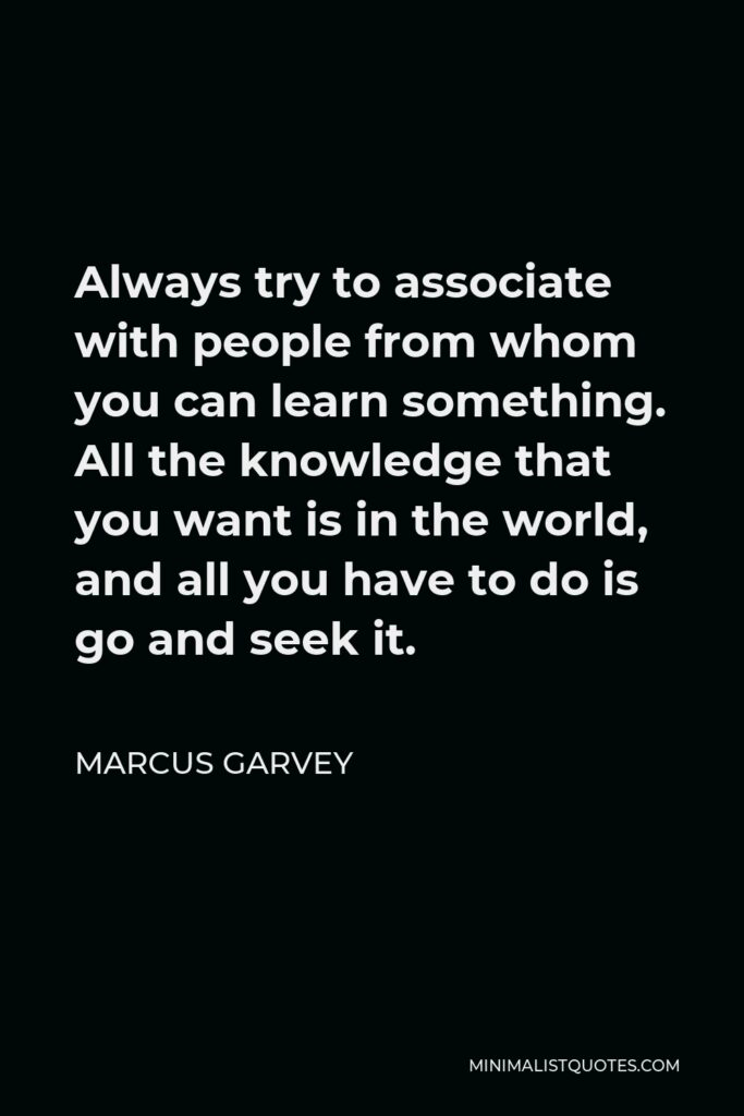 Marcus Garvey Quote - Always try to associate with people from whom you can learn something. All the knowledge that you want is in the world, and all you have to do is go and seek it.