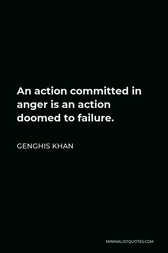 Genghis Khan Quote - An action committed in anger is an action doomed to failure.