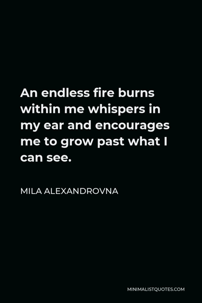 Mila Alexandrovna Quote - An endless fire burns within me whispers in my ear and encourages me to grow past what I can see.