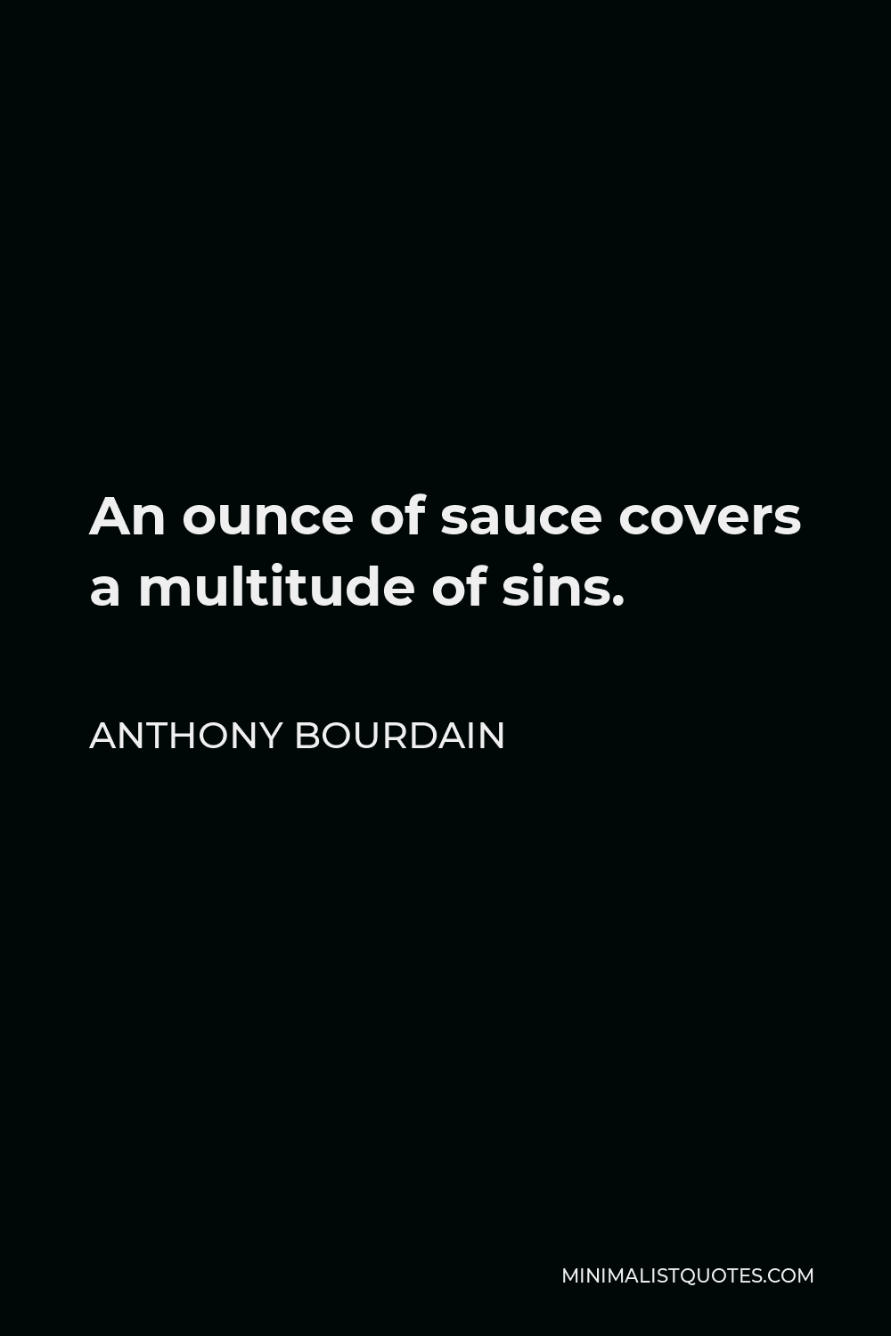 Anthony Bourdain Quote - An ounce of sauce covers a multitude of sins.