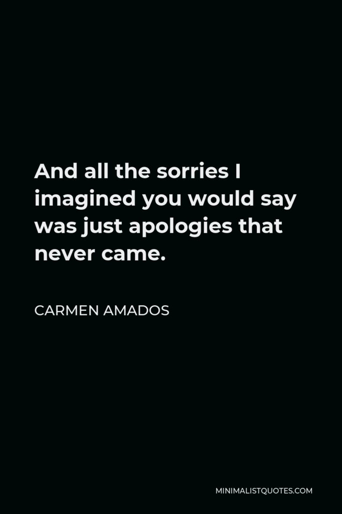 Carmen Amados Quote - And all the sorries I imagined you would say was just apologies that never came.