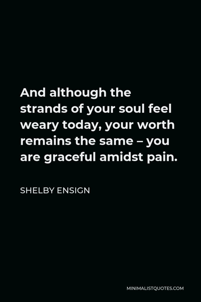 Shelby Ensign Quote - And although the strands of your soul feel weary today, your worth remains the same – you are graceful amidst pain.