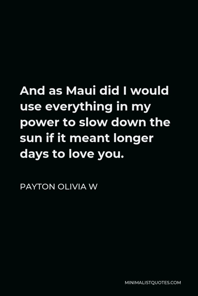 Payton Olivia W Quote - And as Maui did I would use everything in my power to slow down the sun if it meant longer days to love you.