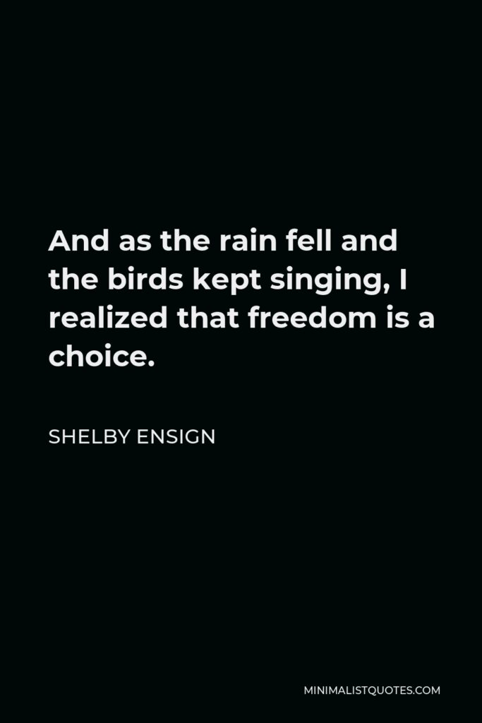 Shelby Ensign Quote - And as the rain fell and the birds kept singing, I realized that freedom is a choice.