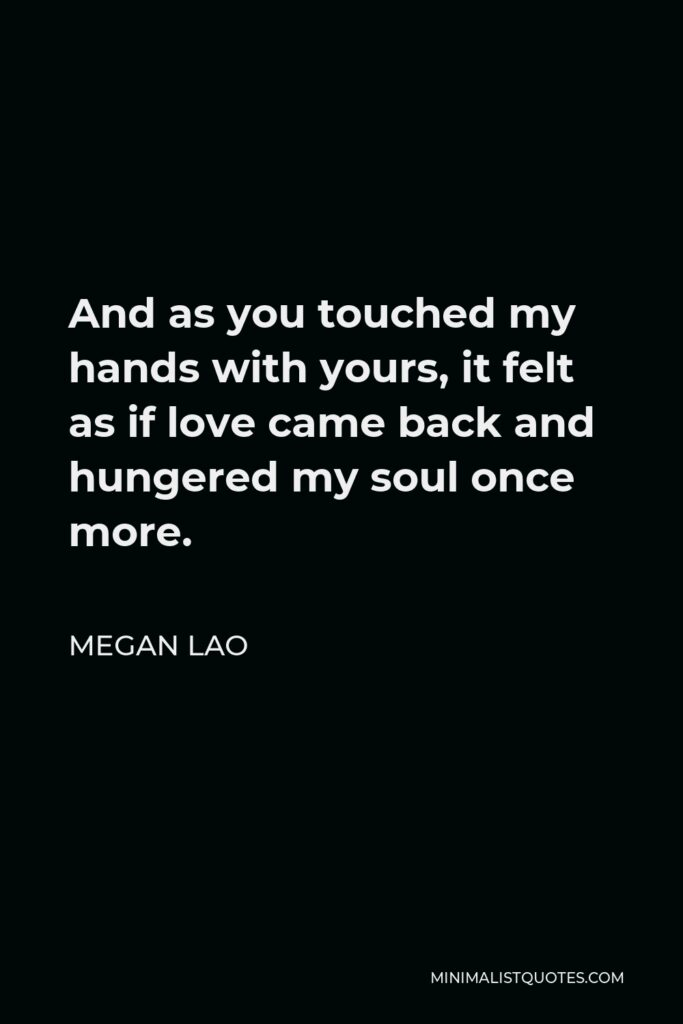 Megan Lao Quote - And as you touched my hands with yours, it felt as if love came back and hungered my soul once more.