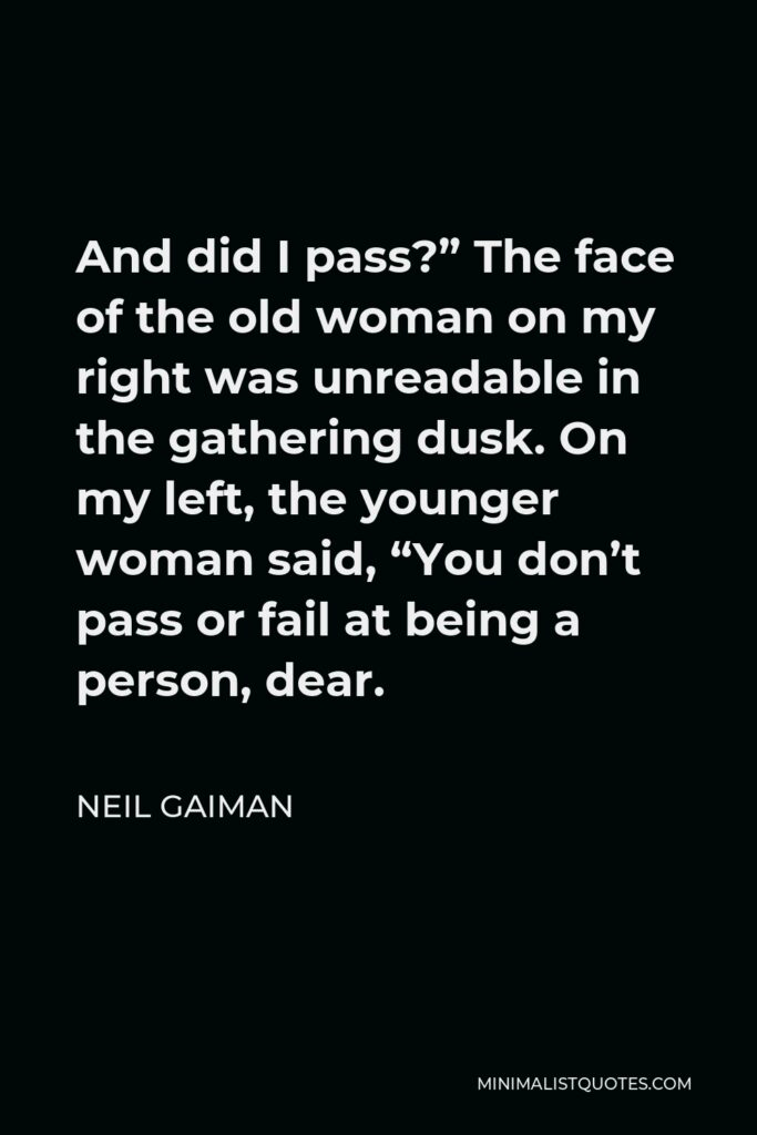 """Neil Gaiman Quote - And did I pass?"""" The face of the old woman on my right was unreadable in the gathering dusk. On my left, the younger woman said, """"You don't pass or fail at being a person, dear."""