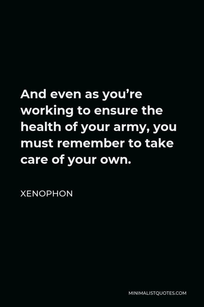 Xenophon Quote - And even as you're working to ensure the health of your army, you must remember to take care of your own.