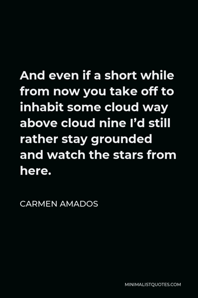 Carmen Amados Quote - And even if a short while from now you take off to inhabit some cloud way above cloud nine I'd still rather stay grounded and watch the stars from here.
