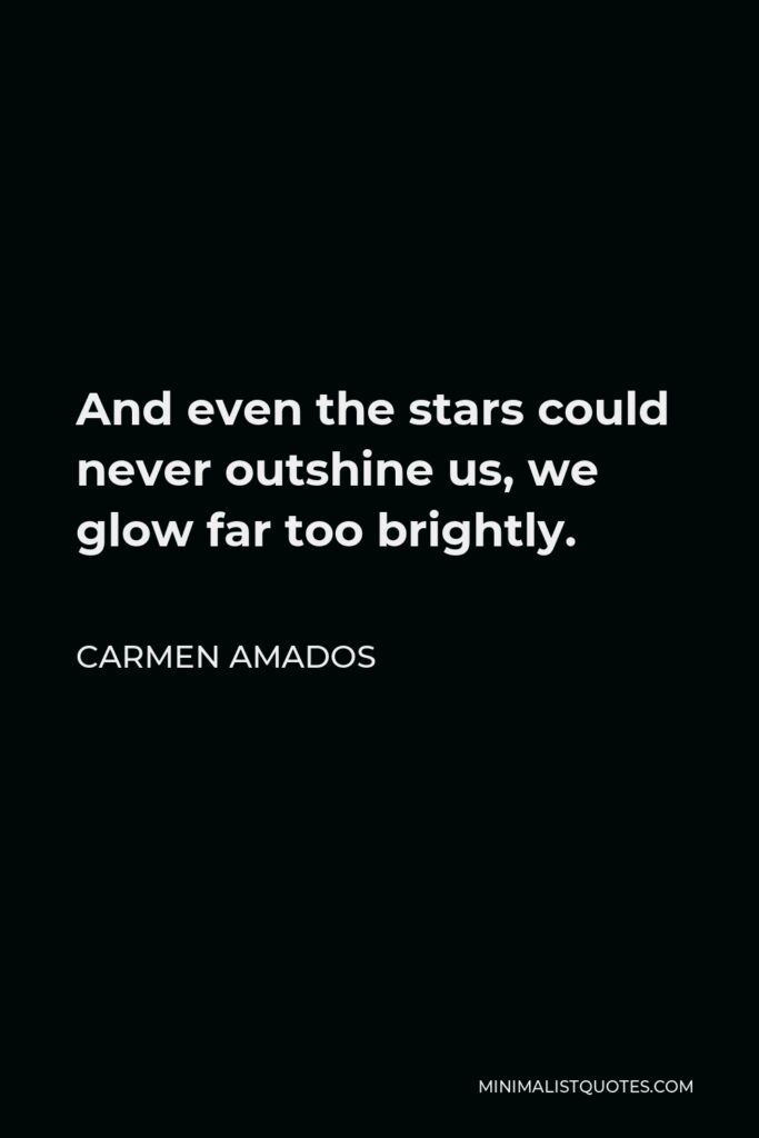 Carmen Amados Quote - And even the stars could never outshine us, we glow far too brightly.