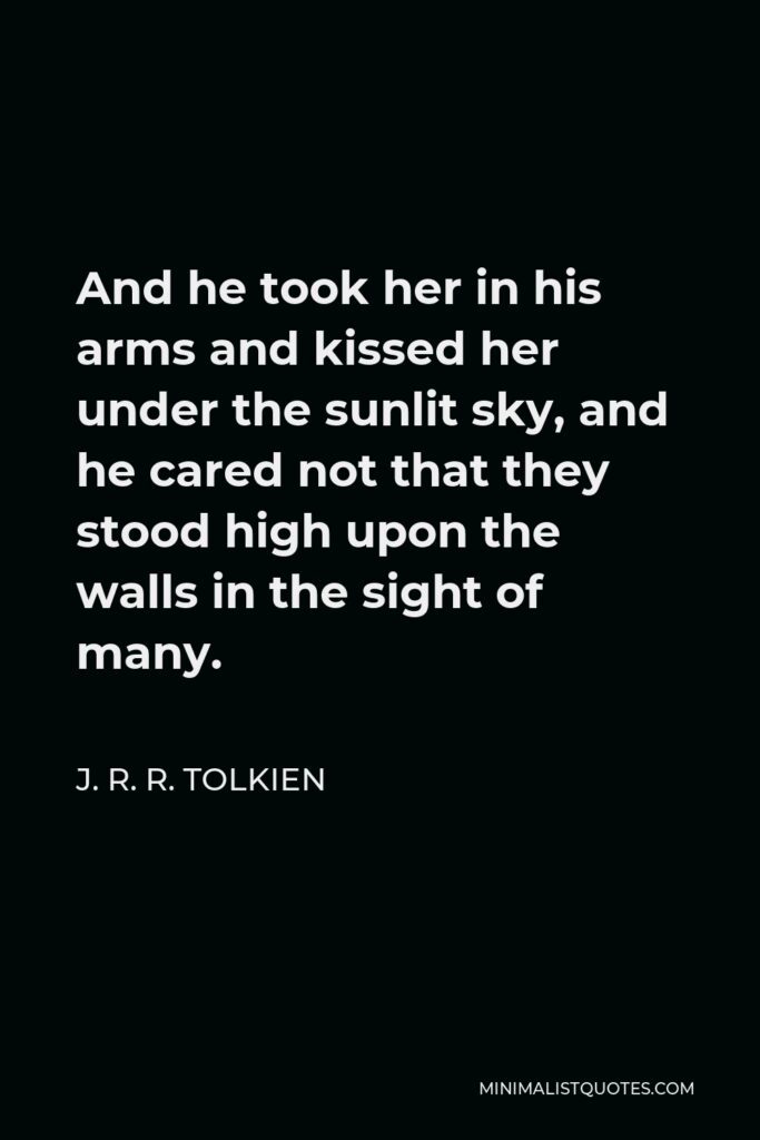 J. R. R. Tolkien Quote - And he took her in his arms and kissed her under the sunlit sky, and he cared not that they stood high upon the walls in the sight of many.