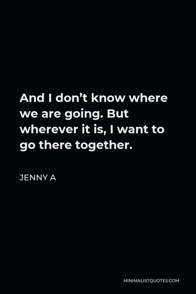 Jenny A Quote - And I don't know where we are going. But wherever it is, I want to go there together.