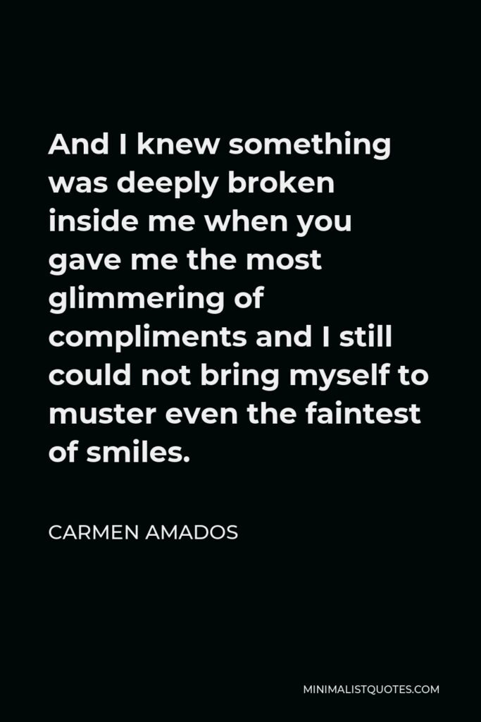 Carmen Amados Quote - And I knew something was deeply broken inside me when you gave me the most glimmering of compliments and I still could not bring myself to muster even the faintest of smiles.