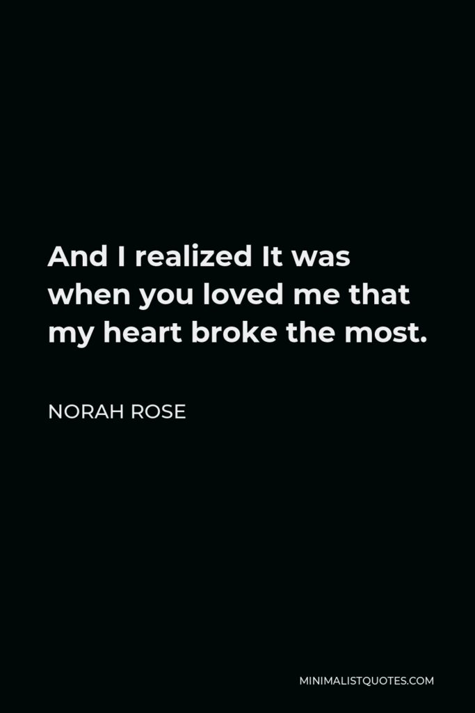 Norah Rose Quote - And I realized It was when you loved me that my heart broke the most.