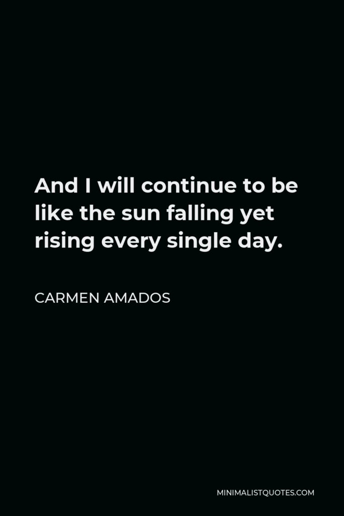 Carmen Amados Quote - And I will continue to be like the sun falling yet rising every single day.