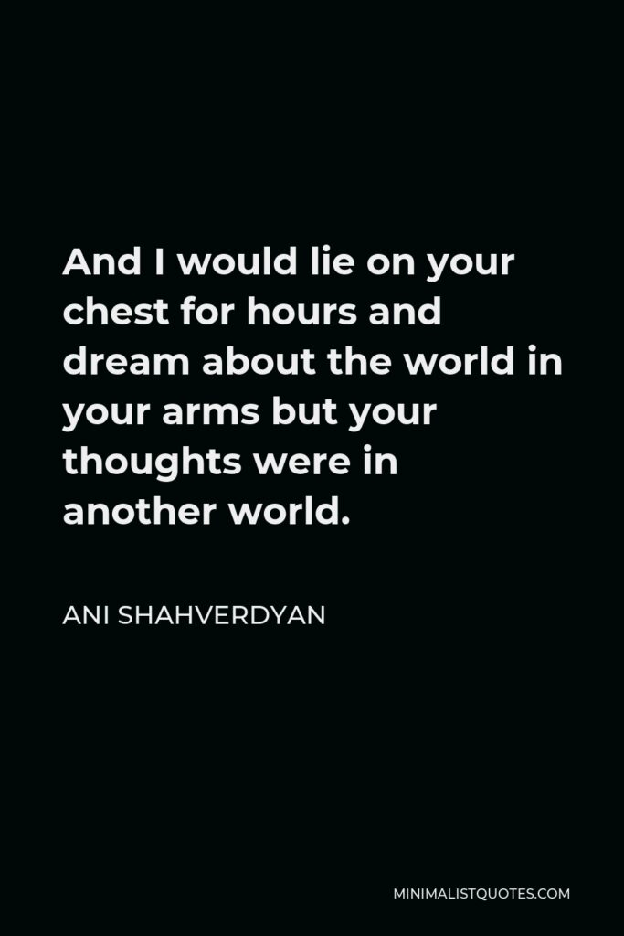 Ani Shahverdyan Quote - And I would lie on your chest for hours and dream about the world in your arms but your thoughts were in another world.