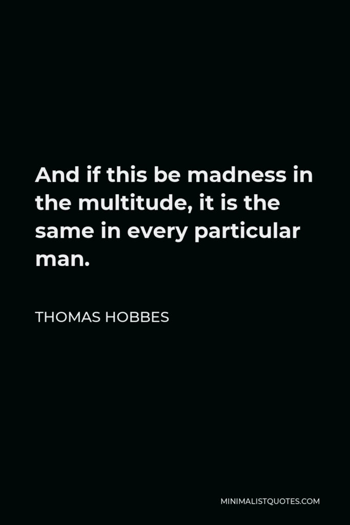 Thomas Hobbes Quote - And if this be madness in the multitude, it is the same in every particular man.
