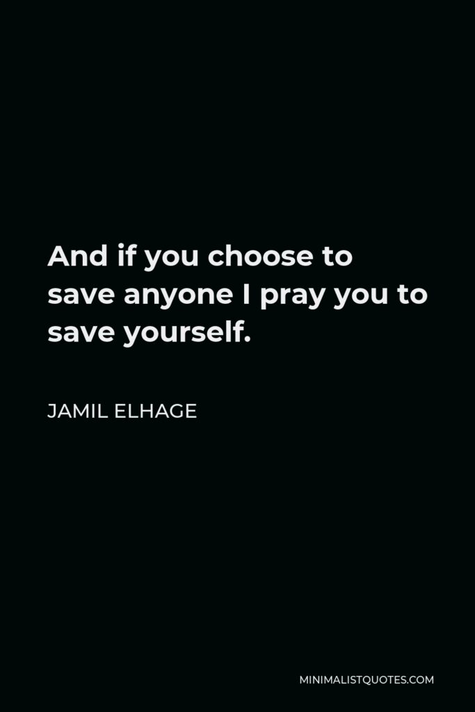 Jamil Elhage Quote - And if you choose to save anyone I pray you to save yourself.