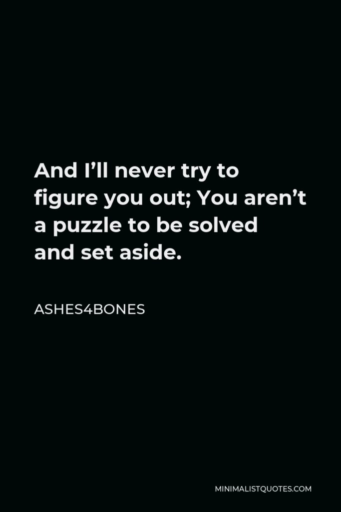Ashes4bones Quote - And I'll never try to figure you out; You aren't a puzzle to be solved and set aside.