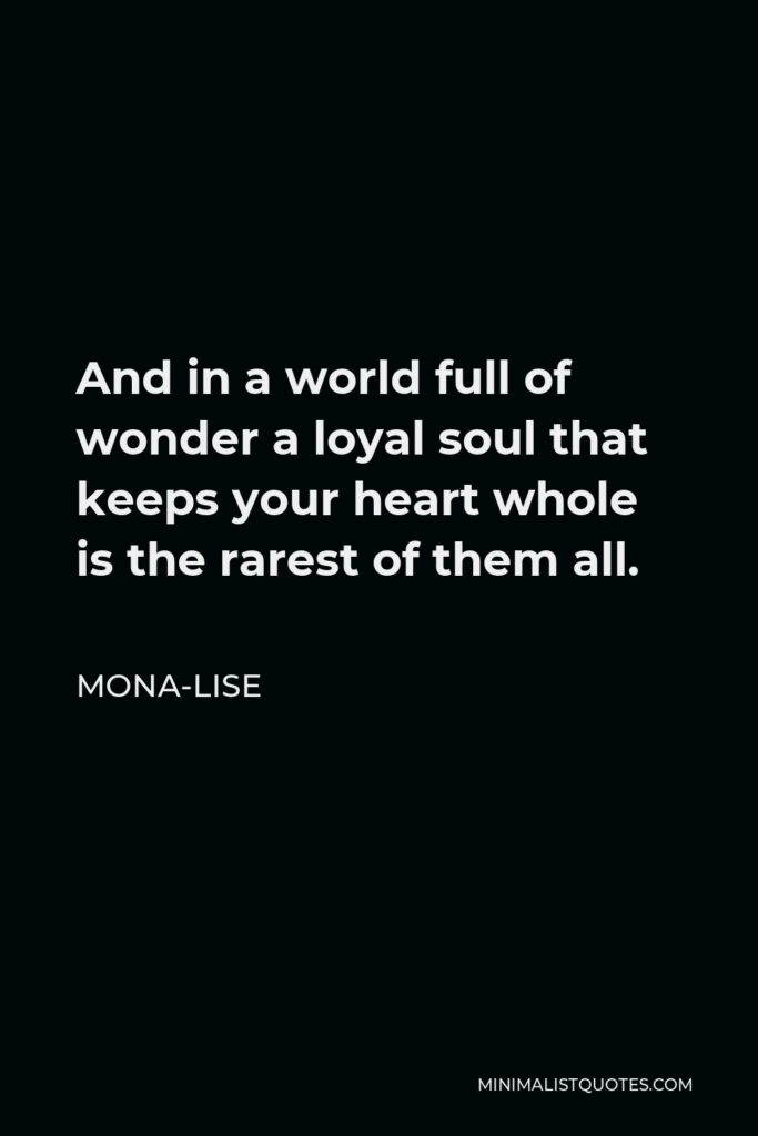 Mona-Lise Quote - And in a world full of wonder a loyal soul that keeps your heart whole is the rarest of them all.