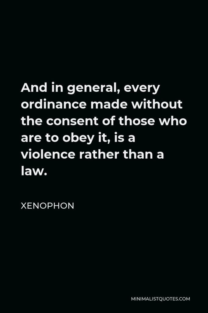 Xenophon Quote - And in general, every ordinance made without the consent of those who are to obey it, is a violence rather than a law.