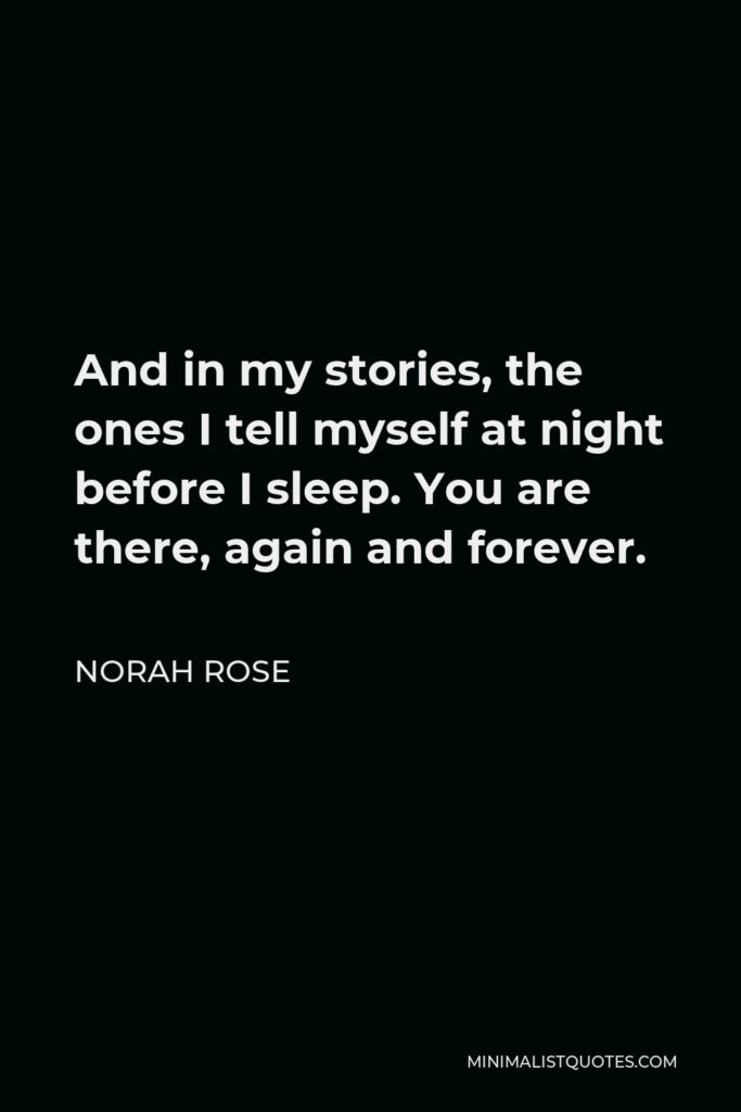 Norah Rose Quote - And in my stories, the ones I tell myself at night before I sleep. You are there, again and forever.