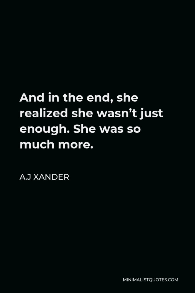 A.J Xander Quote - And in the end, she realized she wasn't just enough. She was so much more.