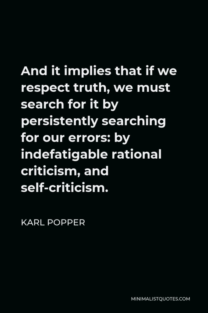 Karl Popper Quote - And it implies that if we respect truth, we must search for it by persistently searching for our errors: by indefatigable rational criticism, and self-criticism.
