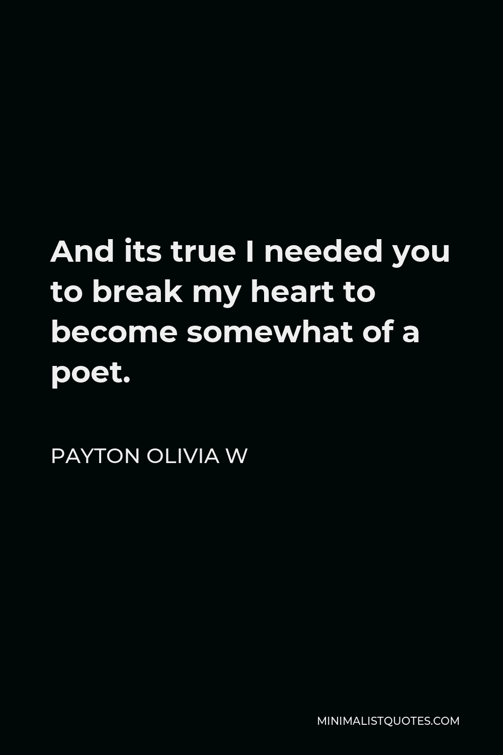 Payton Olivia W Quote - And its true I needed you to break my heart to become somewhat of a poet.