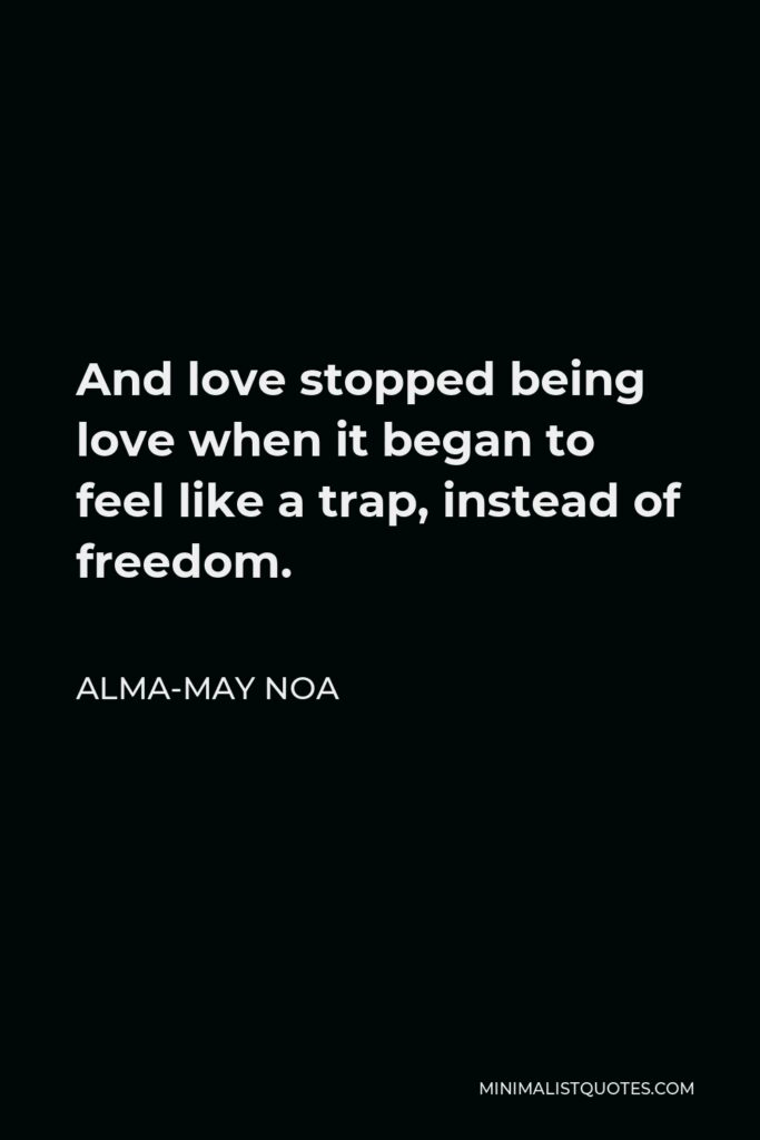 Alma-May Noa Quote - And love stopped being love when it began to feel like a trap, instead of freedom.