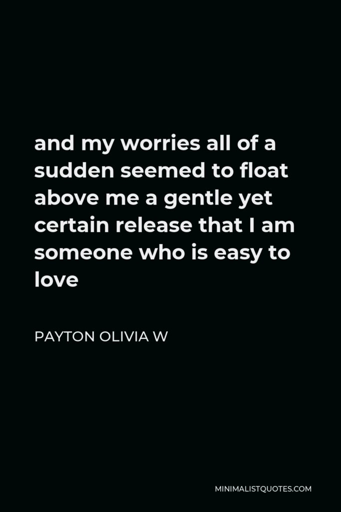 Payton Olivia W Quote - and my worries all of a sudden seemed to float above me a gentle yet certain release that I am someone who is easy to love