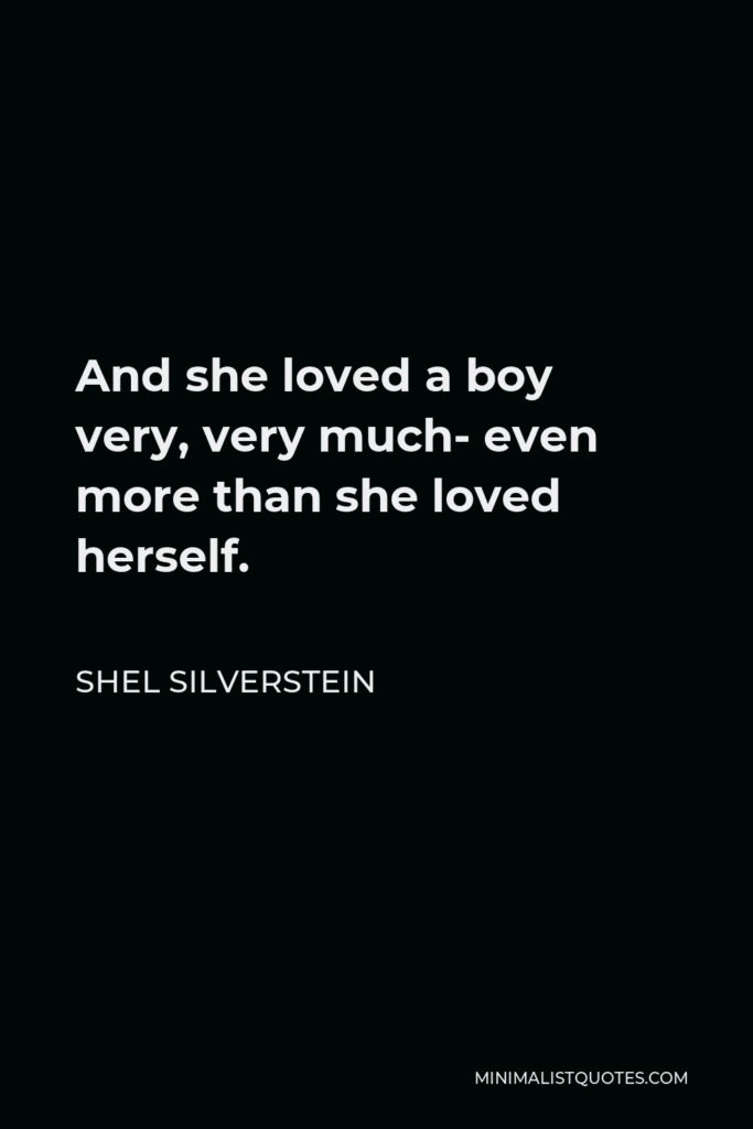 Shel Silverstein Quote - And she loved a boy very, very much- even more than she loved herself.