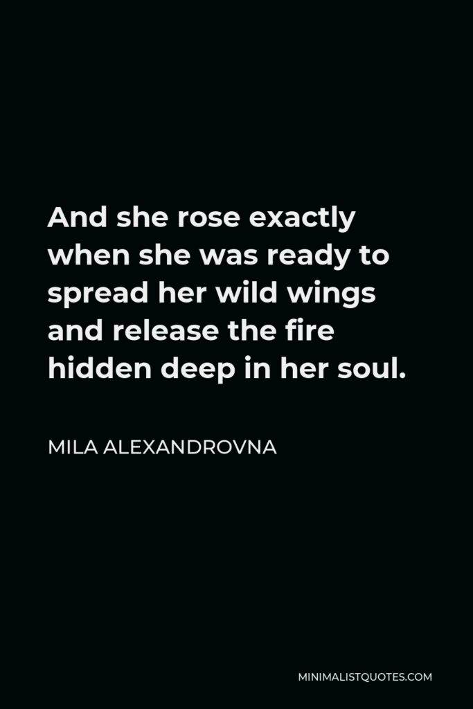 Mila Alexandrovna Quote - And she rose exactly when she was ready to spread her wild wings and release the fire hidden deep in her soul.