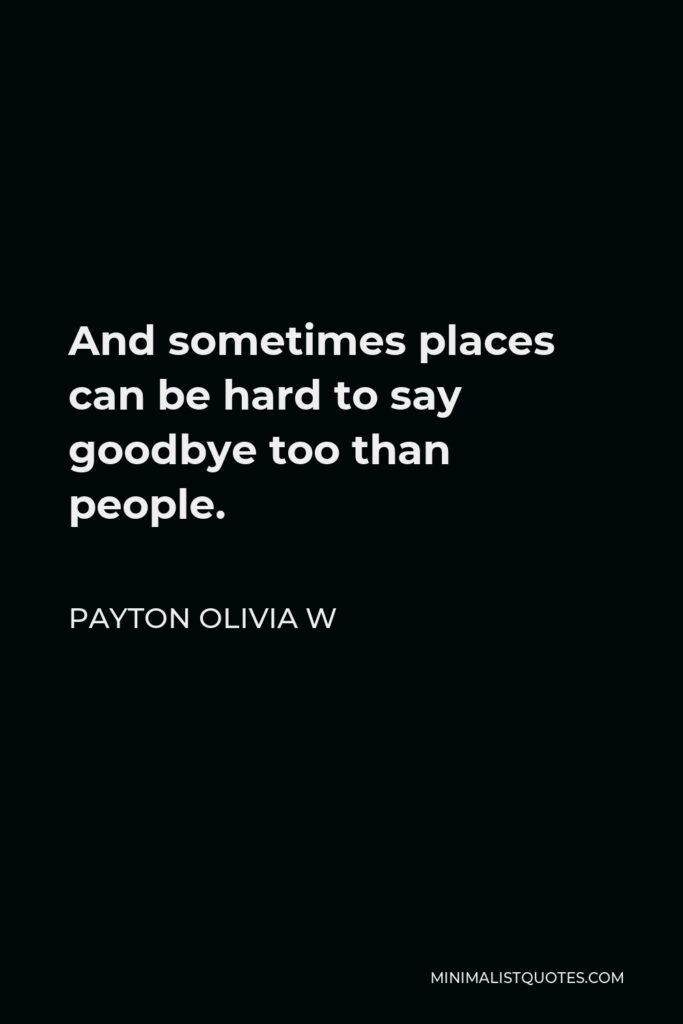 Payton Olivia W Quote - And sometimes places can be hard to say goodbye too than people.