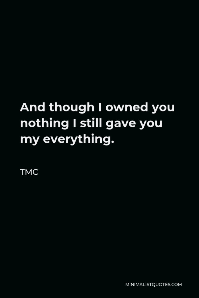 TMC Quote - And though I owned you nothing I still gave you my everything.