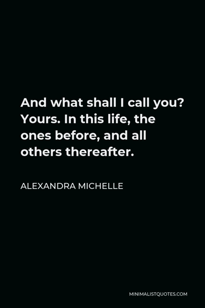 Alexandra Michelle Quote - And what shall I call you? Yours. In this life, the ones before, and all others thereafter.