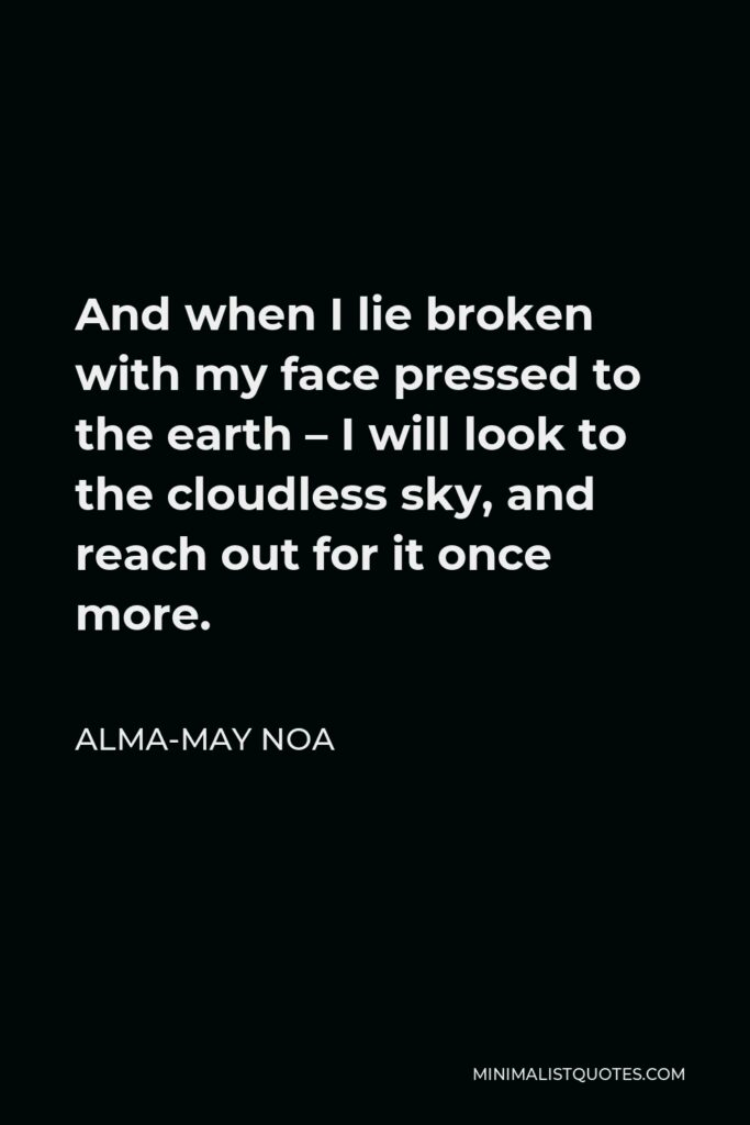 Alma-May Noa Quote - And when I lie broken with my face pressed to the earth – I will look to the cloudless sky, and reach out for it once more.
