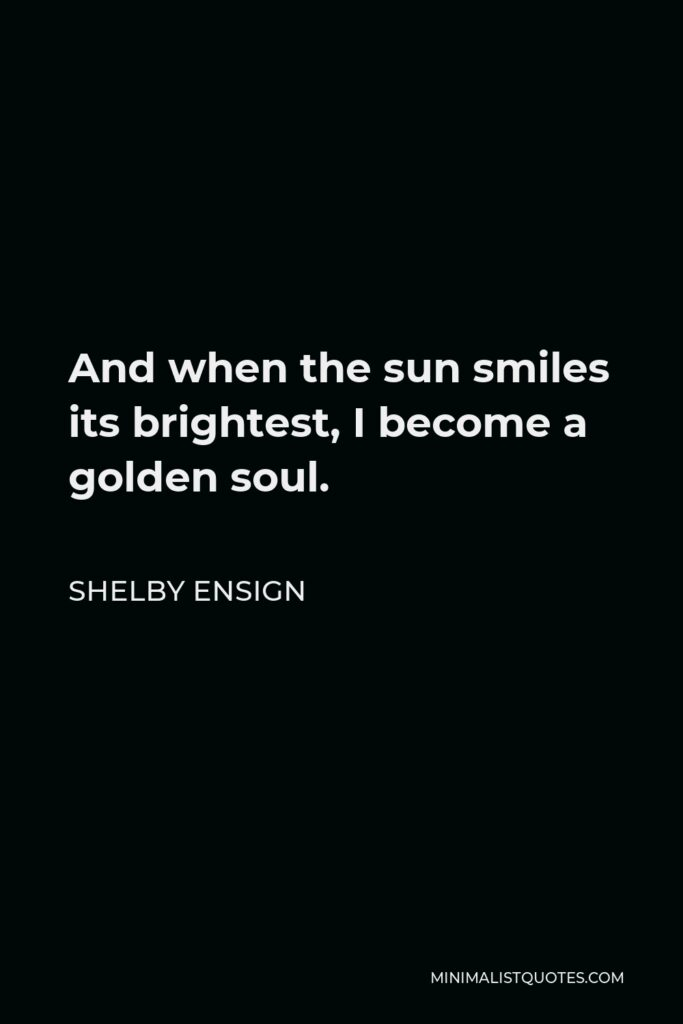 Shelby Ensign Quote - And when the sun smiles its brightest, I become a golden soul.