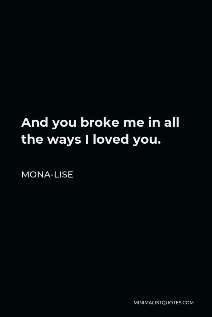 Mona-Lise Quote - And you broke me in all the ways I loved you.