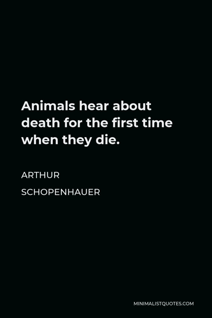 Arthur Schopenhauer Quote - Animals hear about death for the first time when they die.