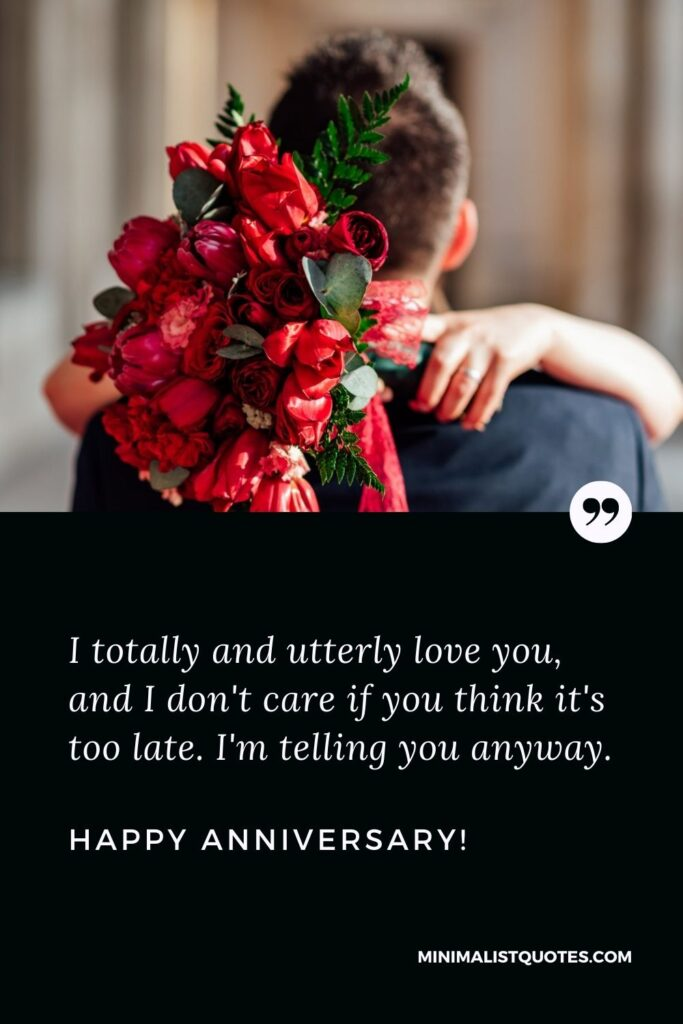 Anniversary Wishes For Husband: I totally and utterly love you, and I don't care if you think it's too late. I'm telling you anyway. Happy Anniversary!