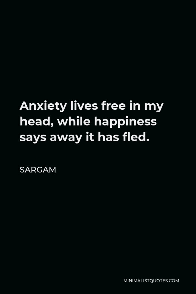 Sargam Quote - Anxiety lives free in my head, while happiness says away it has fled.