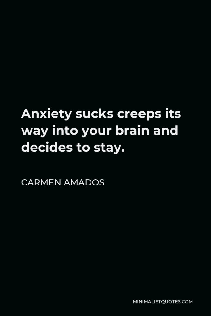 Carmen Amados Quote - Anxiety sucks creeps its way into your brain and decides to stay.